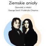 Ziemskie Anioły. Opowieść o miłości George Sand i Fryderyka Chopina
